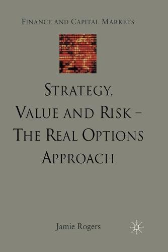 Strategy, Value and Risk - The Real Options Approach: Reconciling Innovation, Strategy and Value Management - Finance and Capital Markets Series (Paperback)