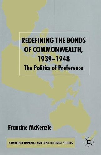 Redefining the Bonds of Commonwealth, 1939-1948: The Politics of Preference - Cambridge Imperial and Post-Colonial Studies Series (Paperback)