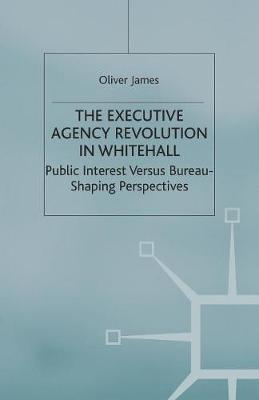 The Executive Agency Revolution in Whitehall: Public Interest versus Bureau-Shaping Perspectives - Transforming Government (Paperback)