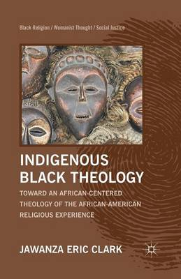 Indigenous Black Theology: Toward an African-Centered Theology of the African American Religious Experience - Black Religion/Womanist Thought/Social Justice (Paperback)