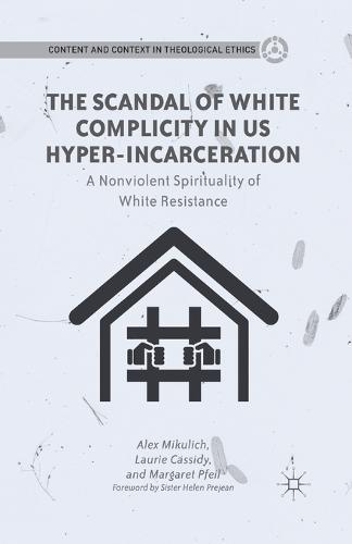 The Scandal of White Complicity in US Hyper-incarceration: A Nonviolent Spirituality of White Resistance - Content and Context in Theological Ethics (Paperback)