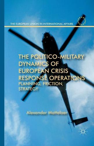 The Politico-Military Dynamics of European Crisis Response Operations: Planning, Friction, Strategy - The European Union in International Affairs (Paperback)