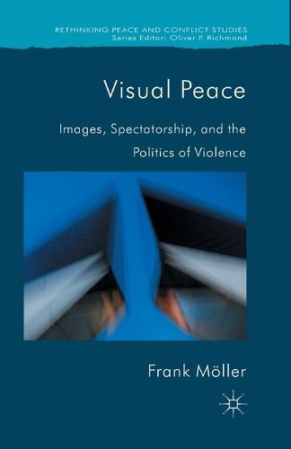 Visual Peace: Images, Spectatorship, and the Politics of Violence - Rethinking Peace and Conflict Studies (Paperback)