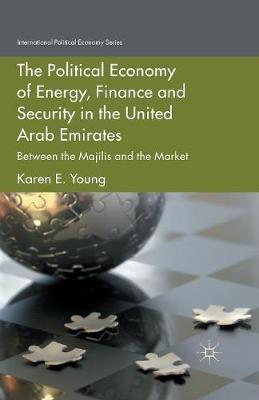 The Political Economy of Energy, Finance and Security in the United Arab Emirates: Between the Majilis and the Market - International Political Economy Series (Paperback)