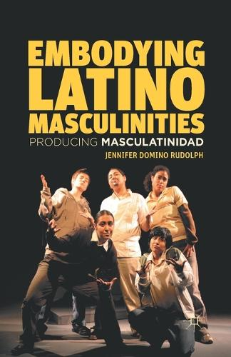 Embodying Latino Masculinities: Producing Masculatinidad (Paperback)