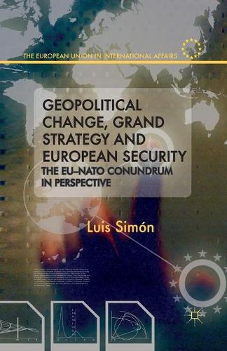 Geopolitical Change, Grand Strategy and European Security: The EU-NATO Conundrum - The European Union in International Affairs (Paperback)