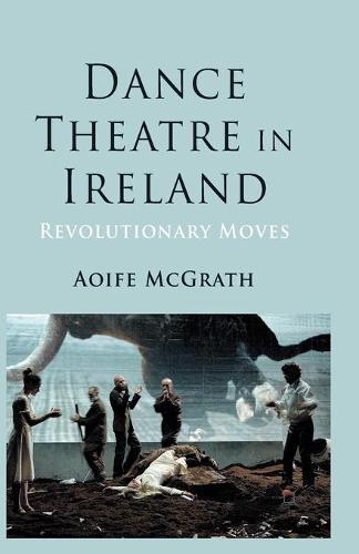 Dance Theatre in Ireland: Revolutionary Moves (Paperback)