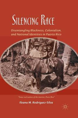 Silencing Race: Disentangling Blackness, Colonialism, and National Identities in Puerto Rico (Paperback)