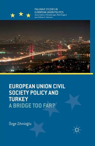 European Union Civil Society Policy and Turkey: A Bridge Too Far? - Palgrave Studies in European Union Politics (Paperback)