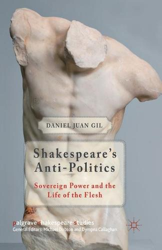 Shakespeare's Anti-Politics: Sovereign Power and the Life of the Flesh - Palgrave Shakespeare Studies (Paperback)