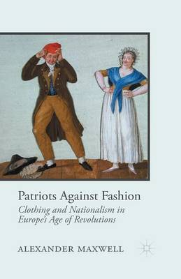 Patriots Against Fashion: Clothing and Nationalism in Europe's Age of Revolutions (Paperback)