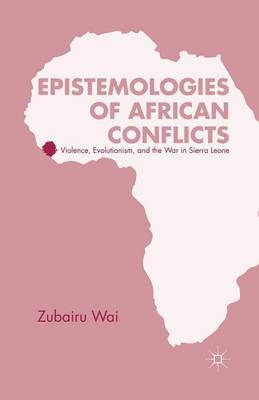 Epistemologies of African Conflicts: Violence, Evolutionism, and the War in Sierra Leone (Paperback)