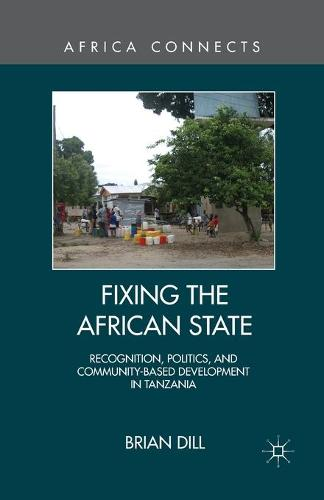 Fixing the African State: Recognition, Politics, and Community-Based Development in Tanzania - Africa Connects (Paperback)