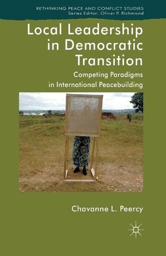 Local Leadership in Democratic Transition: Competing Paradigms in International Peacebuilding - Rethinking Peace and Conflict Studies (Paperback)