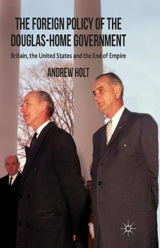 The Foreign Policy of the Douglas-Home Government: Britain, the United States and the End of Empire (Paperback)