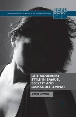Late Modernist Style in Samuel Beckett and Emmanuel Levinas - New Interpretations of Beckett in the Twenty-First Century (Paperback)
