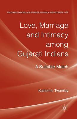 Love, Marriage and Intimacy among Gujarati Indians: A Suitable Match - Palgrave Macmillan Studies in Family and Intimate Life (Paperback)