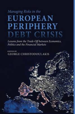 Managing Risks in the European Periphery Debt Crisis: Lessons from the Trade-off between Economics, Politics and the Financial Markets (Paperback)