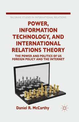 Power, Information Technology, and International Relations Theory: The Power and Politics of US Foreign Policy and the Internet - Palgrave Studies in International Relations (Paperback)