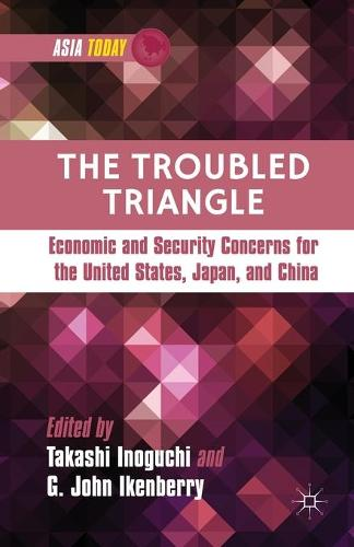 The Troubled Triangle: Economic and Security Concerns for The United States, Japan, and China - Asia Today (Paperback)