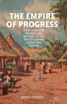The Empire of Progress: West Africans, Indians, and Britons at the British Empire Exhibition, 1924-25 (Paperback)
