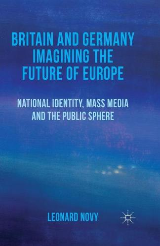 Britain and Germany Imagining the Future of Europe: National Identity, Mass Media and the Public Sphere (Paperback)