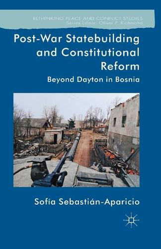 Post-War Statebuilding and Constitutional Reform: Beyond Dayton in Bosnia - Rethinking Peace and Conflict Studies (Paperback)