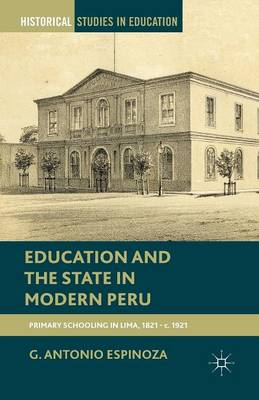 Education and the State in Modern Peru: Primary Schooling in Lima, 1821-c. 1921 - Historical Studies in Education (Paperback)
