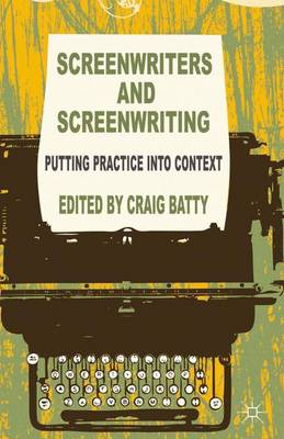 Screenwriters and Screenwriting: Putting Practice into Context (Paperback)