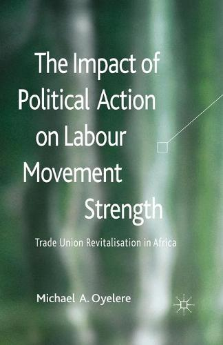 The Impact of Political Action on Labour Movement Strength: Trade Union Revitalisation in Africa (Paperback)
