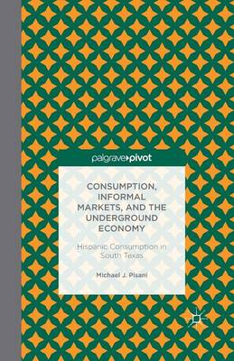 Consumption, Informal Markets, and the Underground Economy: Hispanic Consumption in South Texas (Paperback)