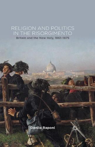 Religion and Politics in the Risorgimento: Britain and the New Italy, 1861-1875 (Paperback)