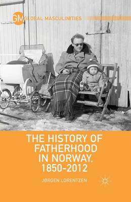 The History of Fatherhood in Norway, 1850-2012 - Global Masculinities (Paperback)