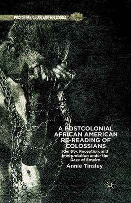 A Postcolonial African American Re-reading of Colossians: Identity, Reception, and Interpretation under the Gaze of Empire - Postcolonialism and Religions (Paperback)