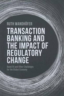 Transaction Banking and the Impact of Regulatory Change: Basel III and Other Challenges for the Global Economy (Paperback)