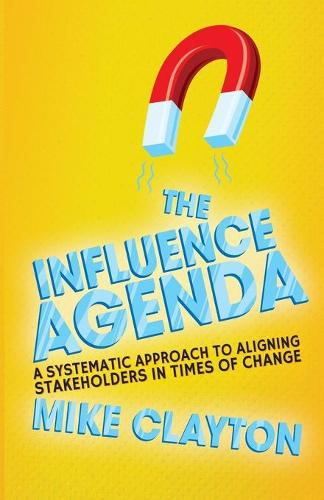 The Influence Agenda: A Systematic Approach to Aligning Stakeholders in Times of Change (Paperback)