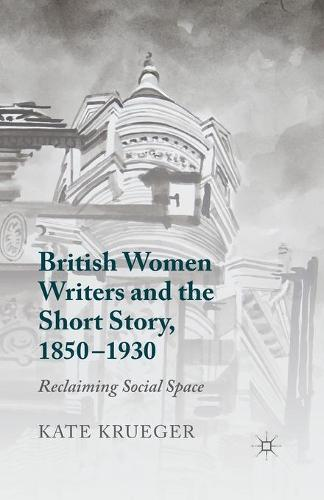 British Women Writers and the Short Story, 1850-1930: Reclaiming Social Space (Paperback)