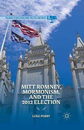 Mitt Romney, Mormonism, and the 2012 Election - Palgrave Studies in Religion, Politics, and Policy (Paperback)