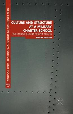 Culture and Structure at a Military Charter School: From School Ground to Battle Ground - New Frontiers in Education, Culture, and Politics (Paperback)