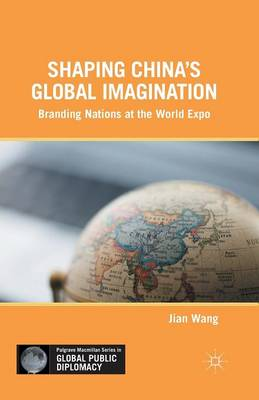 Shaping China's Global Imagination: Branding Nations at the World Expo - Palgrave Macmillan Series in Global Public Diplomacy (Paperback)