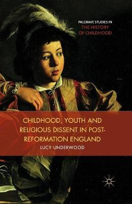 Childhood, Youth, and Religious Dissent in Post-Reformation England - Palgrave Studies in the History of Childhood (Paperback)