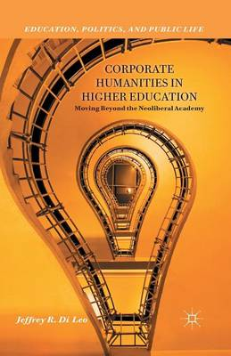 Corporate Humanities in Higher Education: Moving Beyond the Neoliberal Academy - Education, Politics and Public Life (Paperback)
