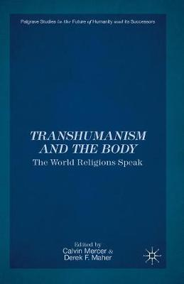 Transhumanism and the Body: The World Religions Speak - Palgrave Studies in the Future of Humanity and its Successors (Paperback)
