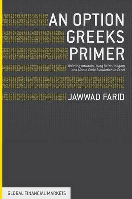 An Option Greeks Primer: Building Intuition with Delta Hedging and Monte Carlo Simulation using Excel - Global Financial Markets (Paperback)