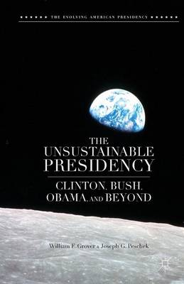 The Unsustainable Presidency: Clinton, Bush, Obama, and Beyond - The Evolving American Presidency (Paperback)