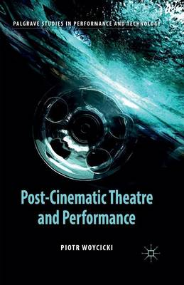 Post-Cinematic Theatre and Performance - Palgrave Studies in Performance and Technology (Paperback)