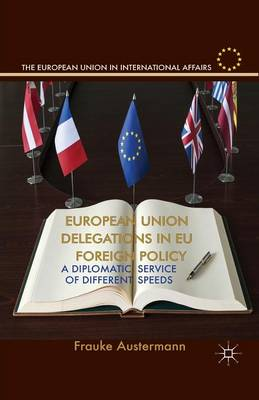 European Union Delegations in EU Foreign Policy: A Diplomatic Service of Different Speeds - The European Union in International Affairs (Paperback)