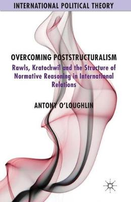 Overcoming Poststructuralism: Rawls, Kratochwil and the Structure of Normative Reasoning in International Relations - International Political Theory (Paperback)