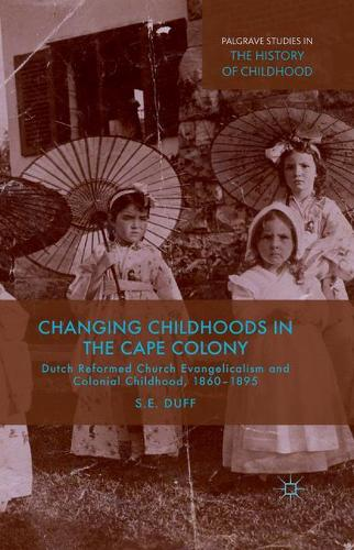 Changing Childhoods in the Cape Colony: Dutch Reformed Church Evangelicalism and Colonial Childhood, 1860-1895 - Palgrave Studies in the History of Childhood (Paperback)