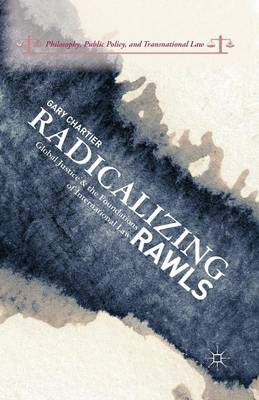 Radicalizing Rawls: Global Justice and the Foundations of International Law - Philosophy, Public Policy, and Transnational Law (Paperback)